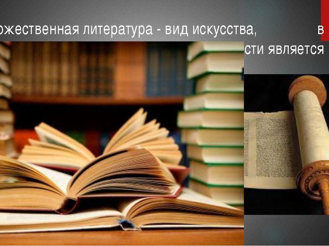 Художественная литература - вид искусства, в котором материальным носителем о...