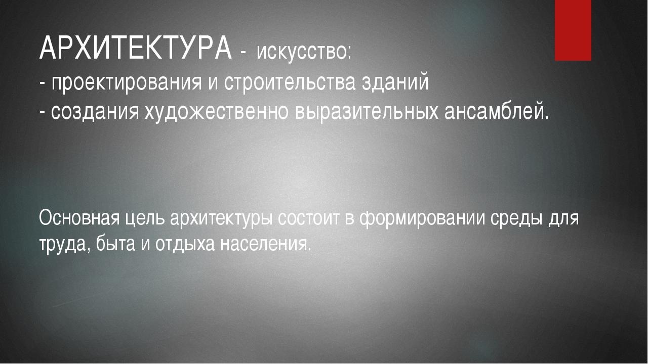 АРХИТЕКТУРА - искусство: - проектирования и строительства зданий - создания х...