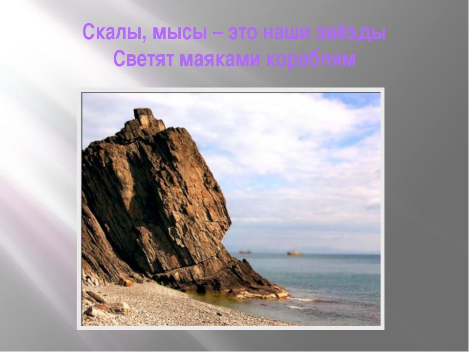 Скалы, мысы – это наши звёзды Светят маяками кораблям