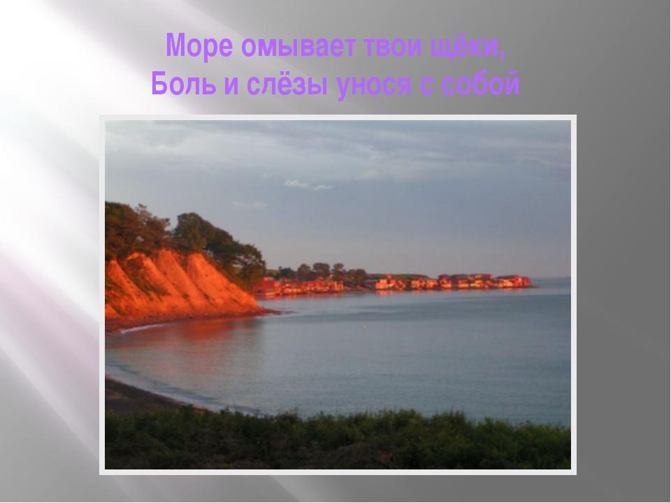 Море омывает твои щёки, Боль и слёзы унося с собой