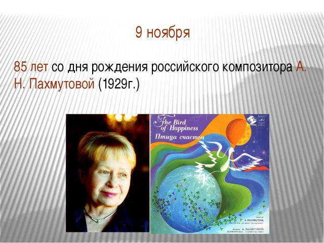 9 ноября 85 лет со дня рождения российского композитора А. Н. Пахмутовой (192...