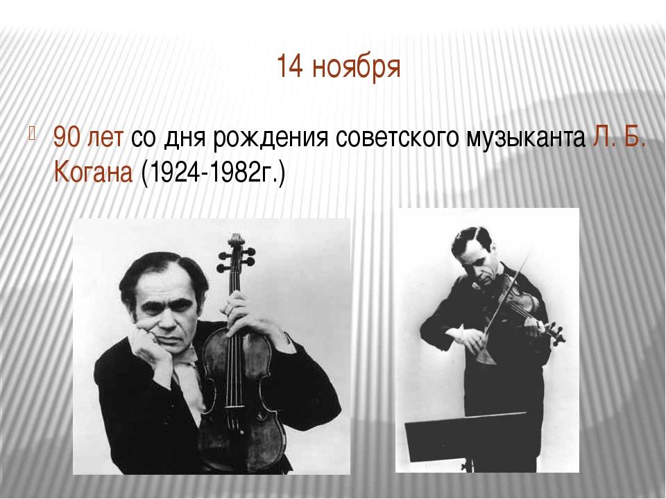 14 ноября 90 лет со дня рождения советского музыканта Л. Б. Когана (1924-1982...