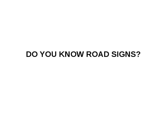 DO YOU KNOW ROAD SIGNS?