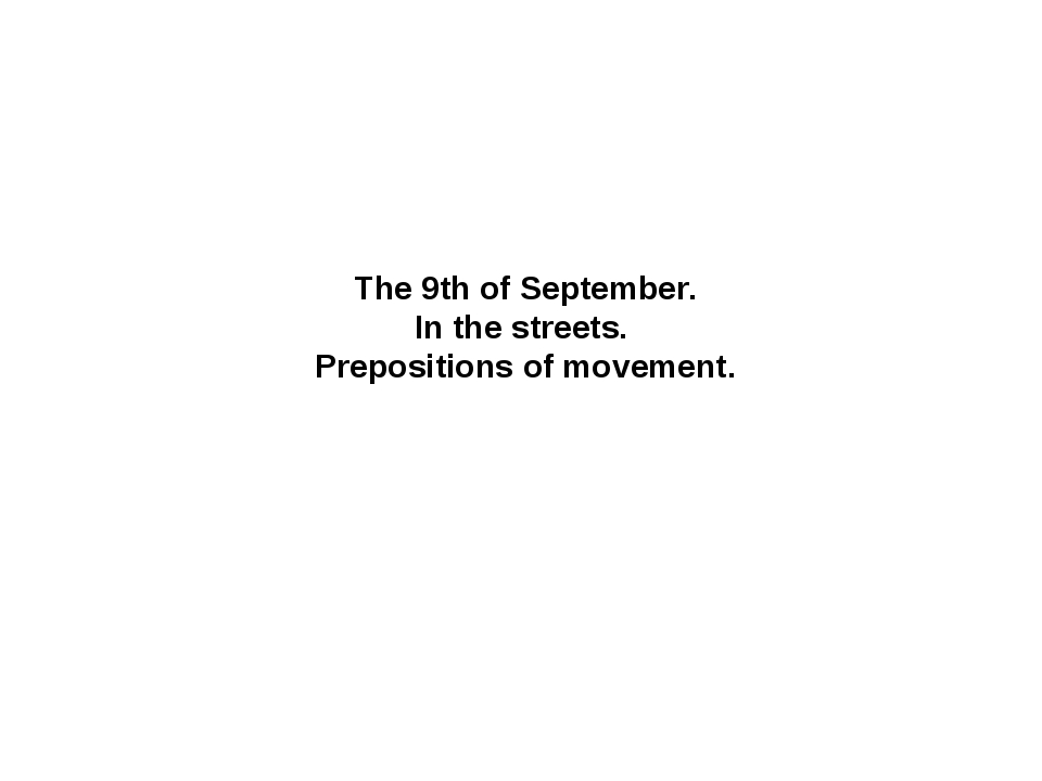 The 9th of September. In the streets. Prepositions of movement.