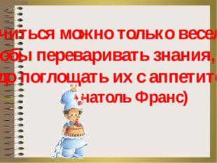 «Учиться можно только весело … Чтобы переваривать знания, надо поглощать их с
