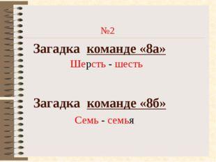 №2 Загадка команде «8а» Загадка команде «8б» Семь - семья Шерсть - шесть