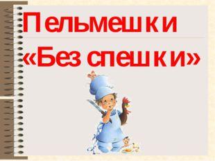 Пельмешки «Без спешки»