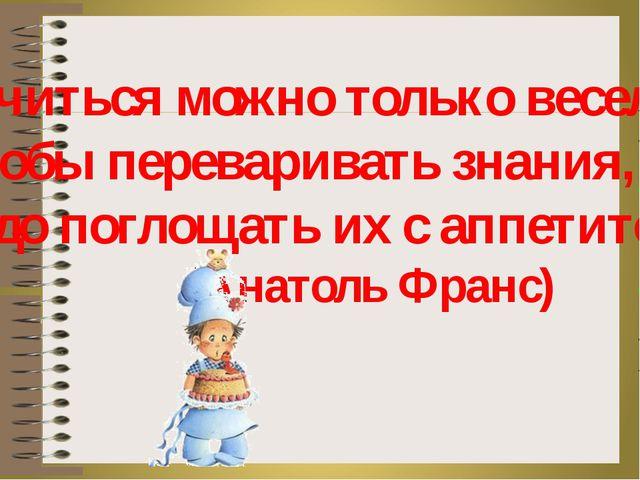 «Учиться можно только весело … Чтобы переваривать знания, надо поглощать их с...