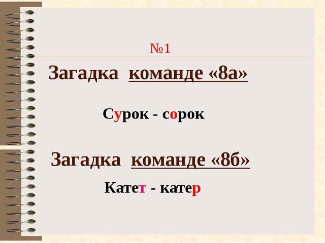 Загадка команде «8а» №1 Загадка команде «8б» Сурок - сорок Катет - катер