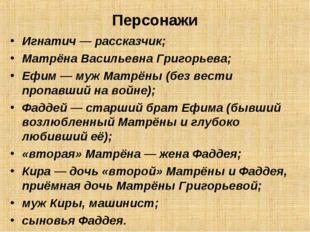 Персонажи Игнатич— рассказчик; Матрёна Васильевна Григорьева; Ефим— муж Мат