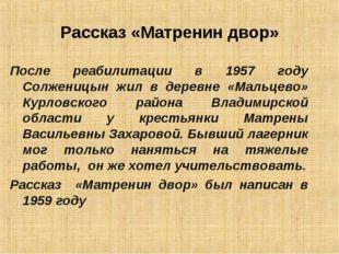 Рассказ «Матренин двор» После реабилитации в 1957 году Солженицын жил в дерев