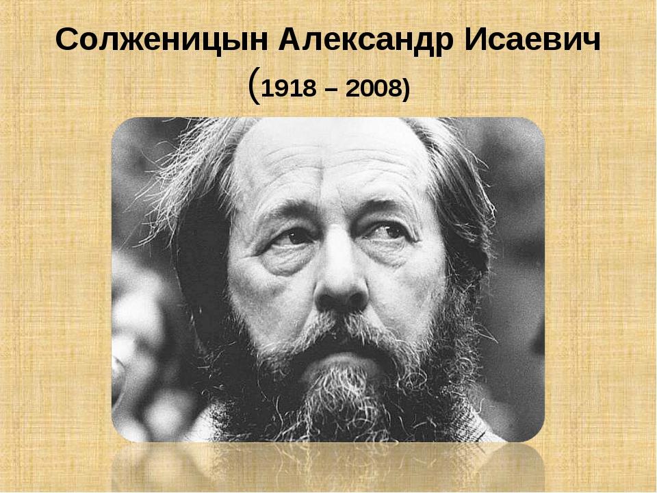 Солженицын Александр Исаевич (1918 – 2008)