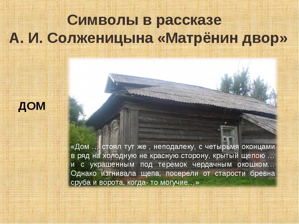 Символы в рассказе А. И. Солженицына «Матрёнин двор» ДОМ «Дом … стоял тут же...