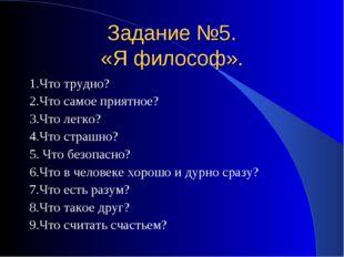 Задание №5. «Я философ». 1.Что трудно? 2.Что самое приятное? 3.Что легко? 4.Ч