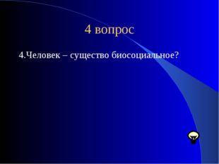 4 вопрос 4.Человек – существо биосоциальное?