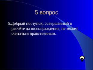 5 вопрос 5.Добрый поступок, совершённый в расчёте на вознаграждение, не может