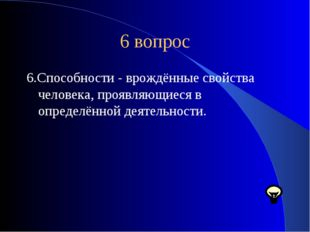 6 вопрос 6.Способности - врождённые свойства человека, проявляющиеся в опреде