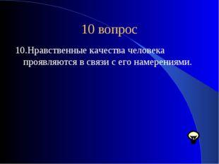 10 вопрос 10.Нравственные качества человека проявляются в связи с его намерен