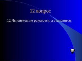 12 вопрос 12.Человеком не рожаются, а становятся.