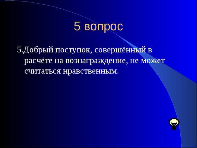 5 вопрос 5.Добрый поступок, совершённый в расчёте на вознаграждение, не может...
