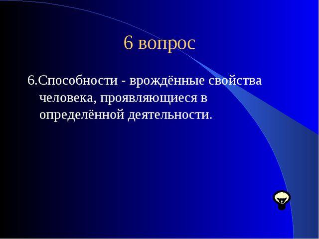 6 вопрос 6.Способности - врождённые свойства человека, проявляющиеся в опреде...