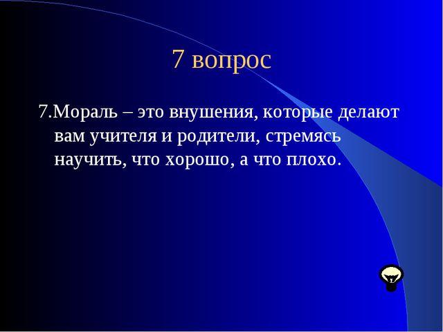 7 вопрос 7.Мораль – это внушения, которые делают вам учителя и родители, стре...