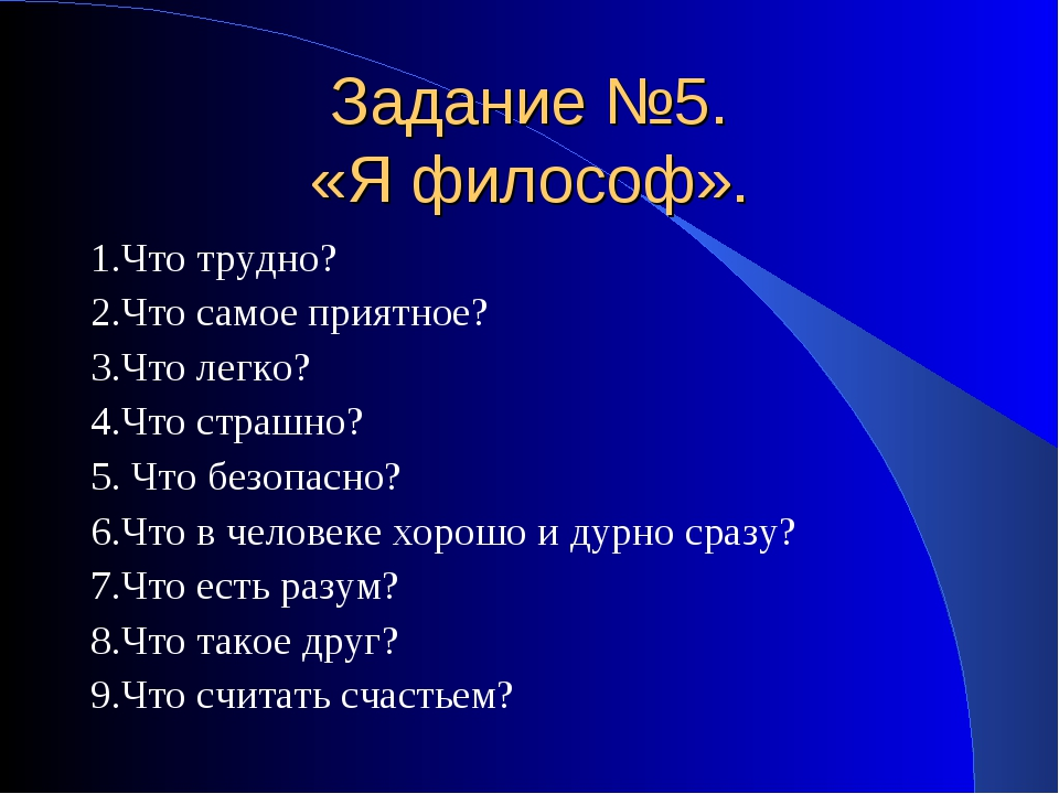 Задание №5. «Я философ». 1.Что трудно? 2.Что самое приятное? 3.Что легко? 4.Ч...