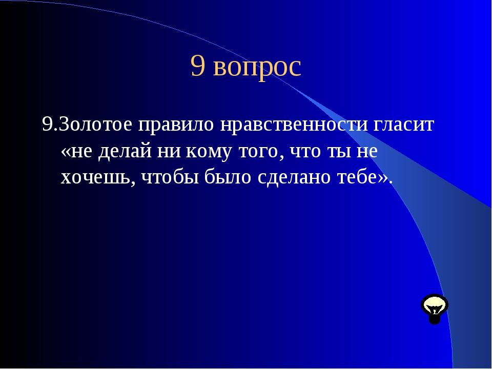 9 вопрос 9.Золотое правило нравственности гласит «не делай ни кому того, что...