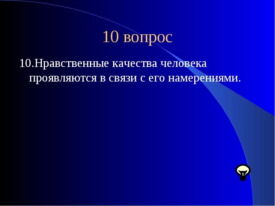 10 вопрос 10.Нравственные качества человека проявляются в связи с его намерен...