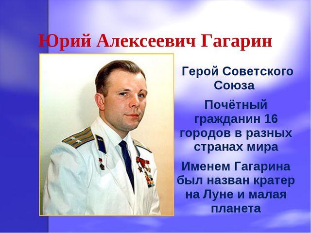 Юрий Алексеевич Гагарин Герой Советского Союза Почётный гражданин 16 городов...