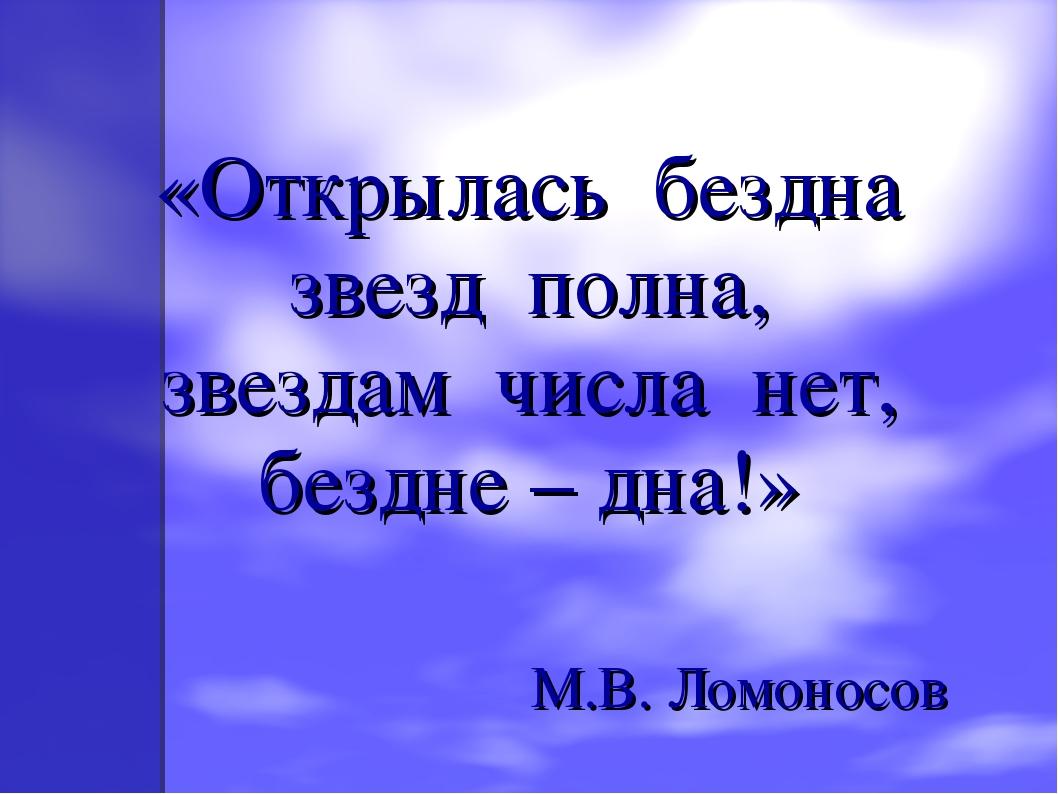 «Открылась бездна звезд полна, звездам числа нет, бездне – дна!» М.В. Ломоно...