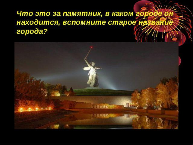 Что это за памятник, в каком городе он находится, вспомните старое название г...