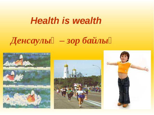 Health is wealth Денсаулық – зор байлық