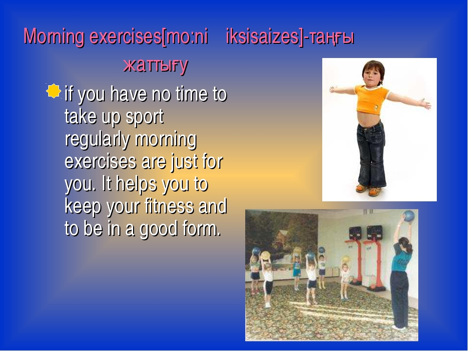 Morning exercises[mo:niη iksisaizes]-таңғы жаттығу if you have no time to ta...