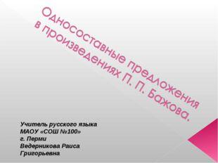 Учитель русского языка МАОУ «СОШ №100» г. Перми Ведерникова Раиса Григорьевна