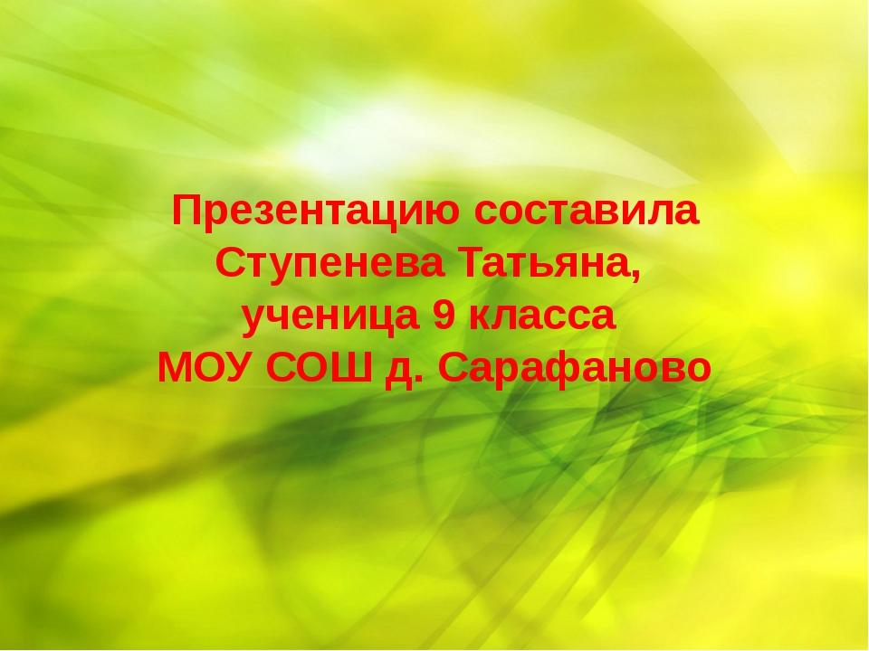 Презентацию составила Ступенева Татьяна, ученица 9 класса МОУ СОШ д. Сарафаново