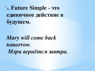 1. Future Simple - это единичное действие в будущем. Mary will come back tomo