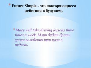 Future Simple - это повторяющиеся действия в будущем. Mary will take driving
