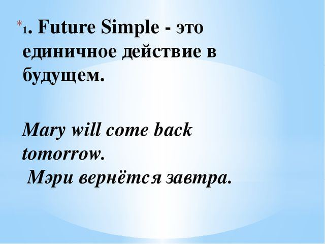 1. Future Simple - это единичное действие в будущем. Mary will come back tomo...