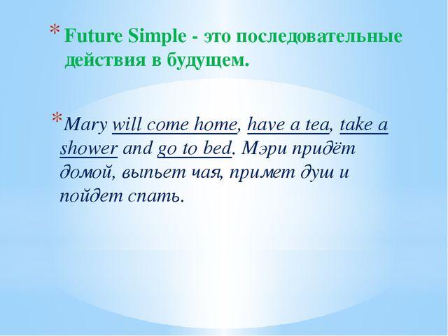 Future Simple - это последовательные действия в будущем. Marywill come home,...