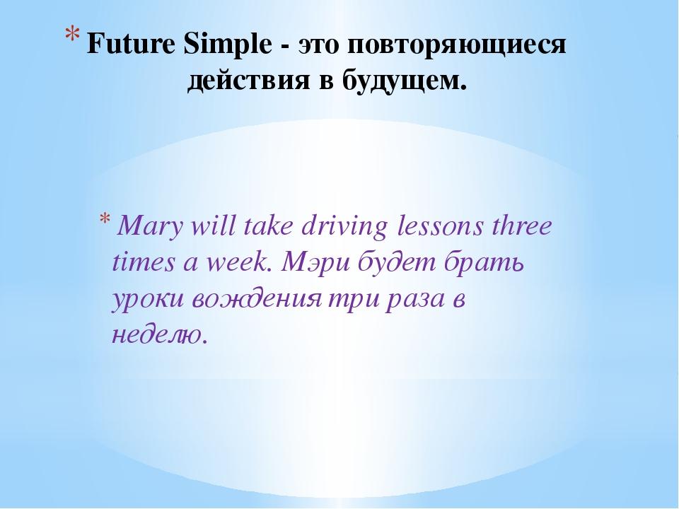 Future Simple - это повторяющиеся действия в будущем. Mary will take driving...