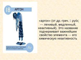 «аргон» (от др.-греч. ἀργός — ленивый, медленный, неактивный). Это название