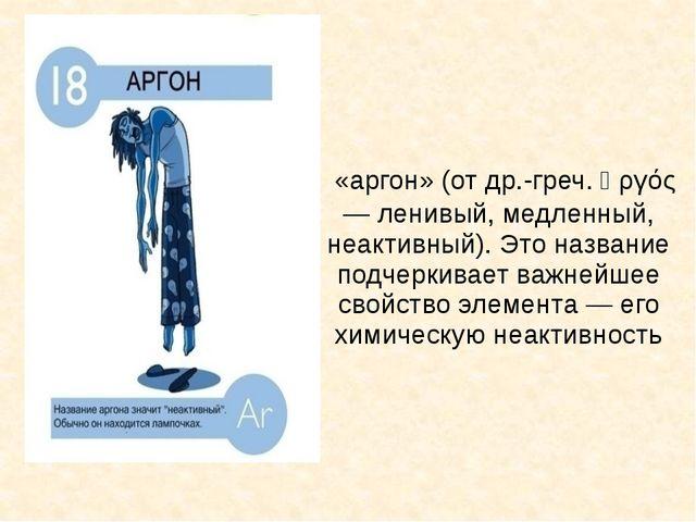 «аргон» (от др.-греч. ἀργός — ленивый, медленный, неактивный). Это название...