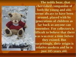 The teddy bear, that cherrished companion of both the young and old, seems a
