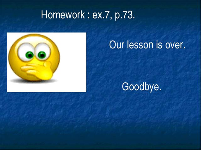 Homework : ex.7, p.73. Our lesson is over. Goodbye.