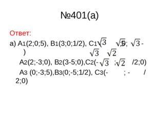№401(a) Ответ: а) A1(2;0;5), B1(3;0;1/2), C1 (- ;0; - ) A2(2;-3;0), B2(3-5;0)