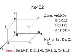 №402 Дано: А(0;0;0) В(0;0;1) D(0;1;0) A1 (1;0;0) Найти: В1 , D1, С, С1 Ответ: