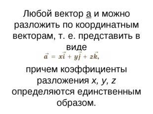 Любой вектор a и можно разложить по координатным векторам, т. е. представить