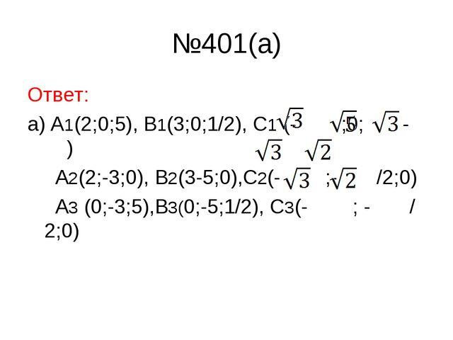 №401(a) Ответ: а) A1(2;0;5), B1(3;0;1/2), C1 (- ;0; - ) A2(2;-3;0), B2(3-5;0)...