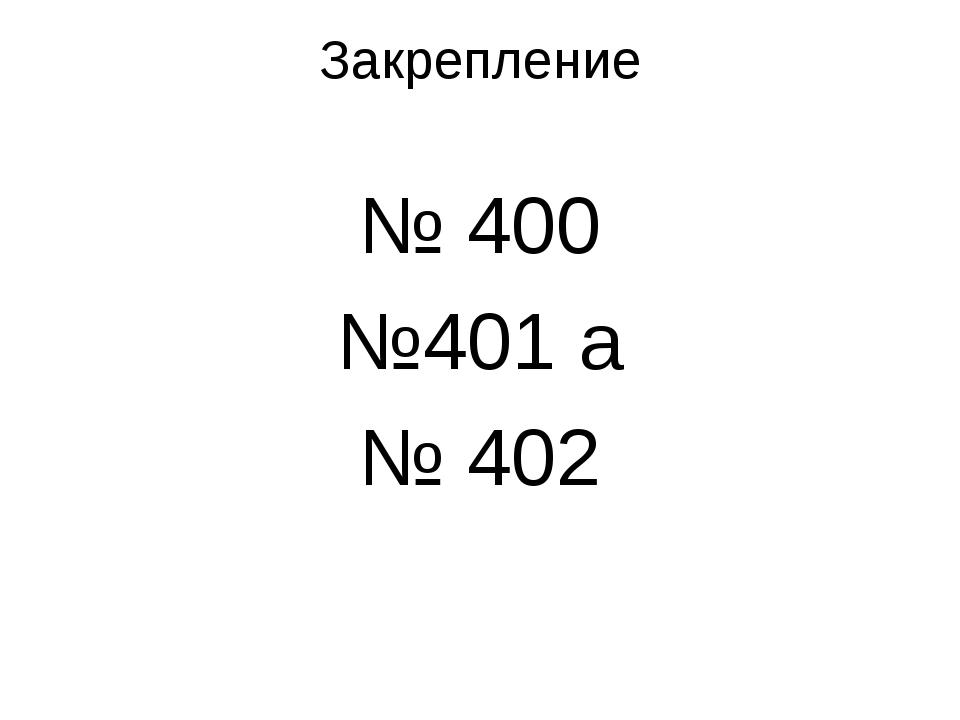 Закрепление № 400 №401 а № 402